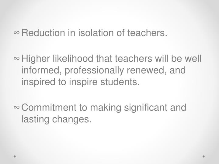 Reduction in isolation of teachers.