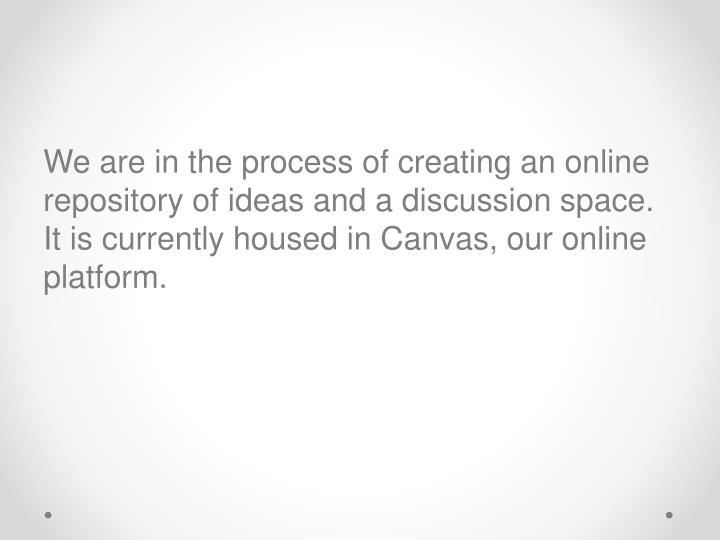 We are in the process of creating an online repository of ideas and a discussion space.  It is currently housed in Canvas, our online platform.