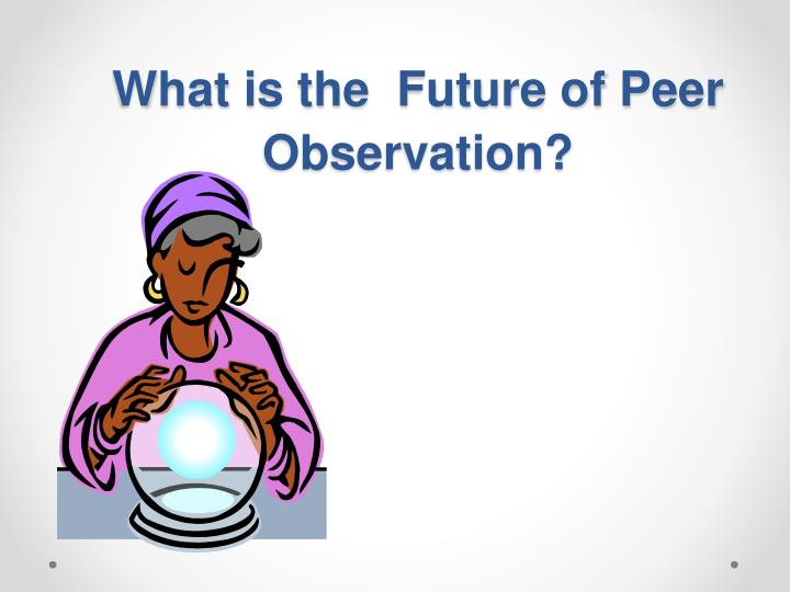 What is the  Future of Peer Observation?