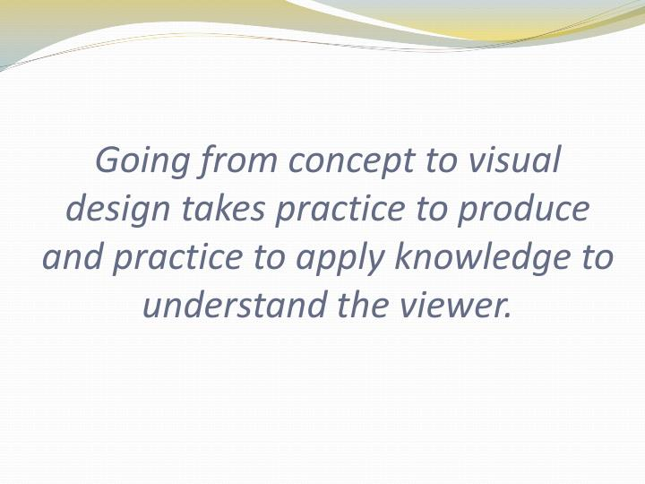 Going from concept to visual design takes practice to produce and practice to apply knowledge to understand the viewer.