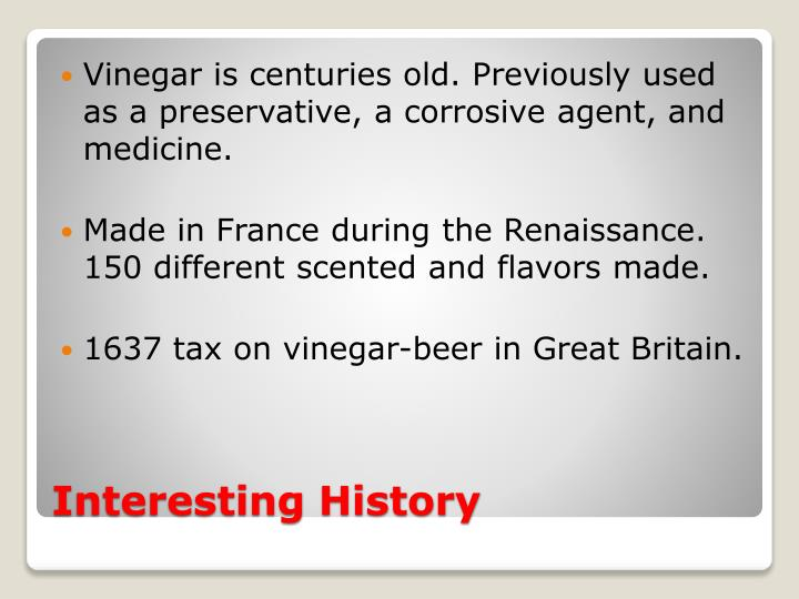 Vinegar is centuries old. Previously used as a preservative, a corrosive agent, and medicine.