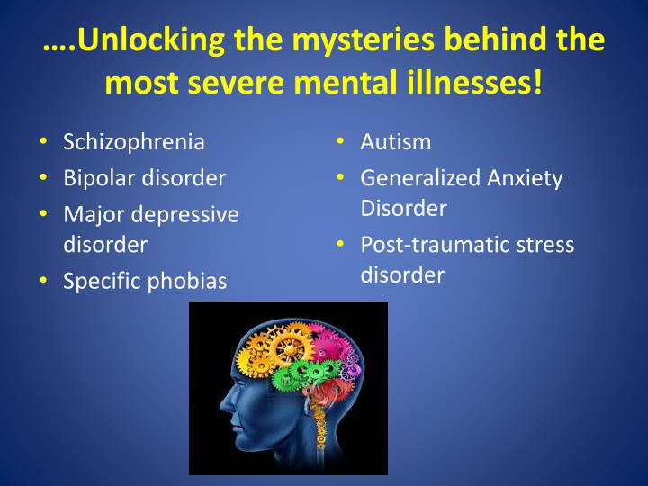 ….Unlocking the mysteries behind the most severe mental illnesses!