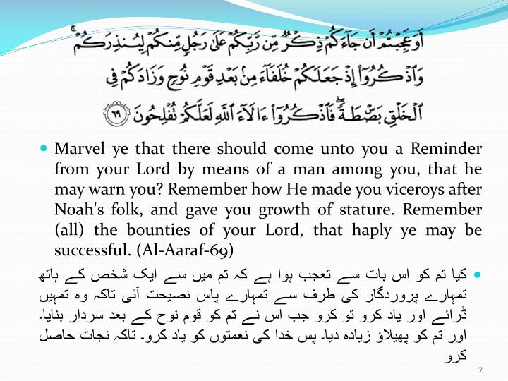Marvel ye that there should come unto you a Reminder from your Lord by means of a man among you, that he may warn you? Remember how He made you viceroys after Noah's folk, and gave you growth of stature. Remember (all) the bounties of your Lord, that haply ye may be successful. (Al-Aaraf-69)