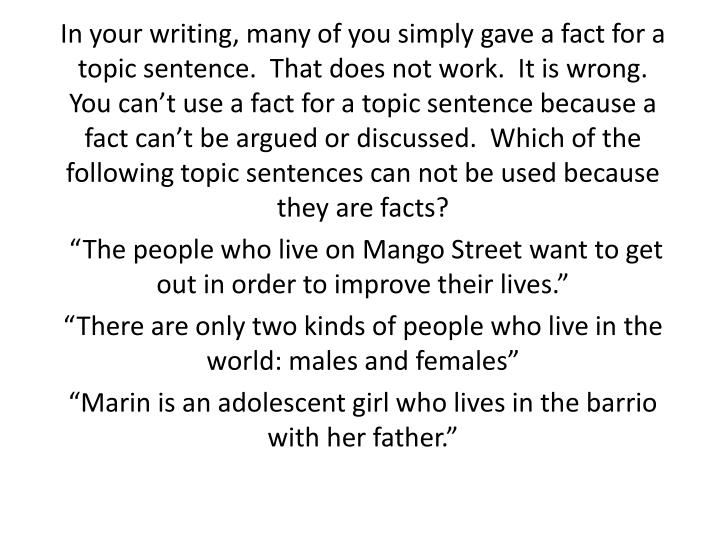 In your writing, many of you simply gave a fact for a topic sentence.  That does not work.  It is wrong.  You can't use a fact for a topic sentence because a fact can't be argued or discussed.  Which of the following topic sentences can not be used because they are facts?