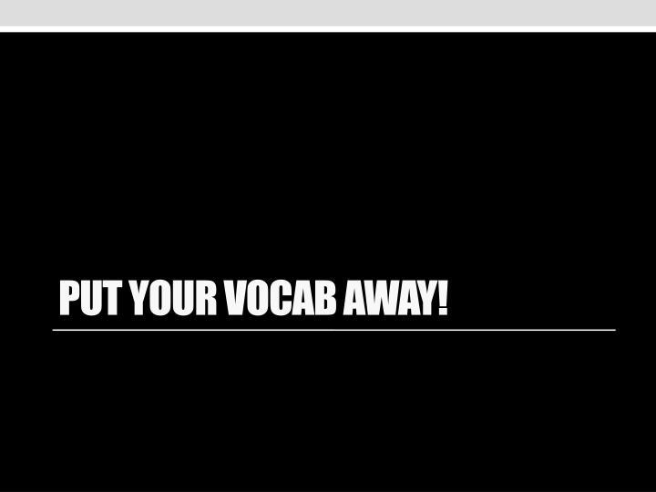 Put your vocab away!