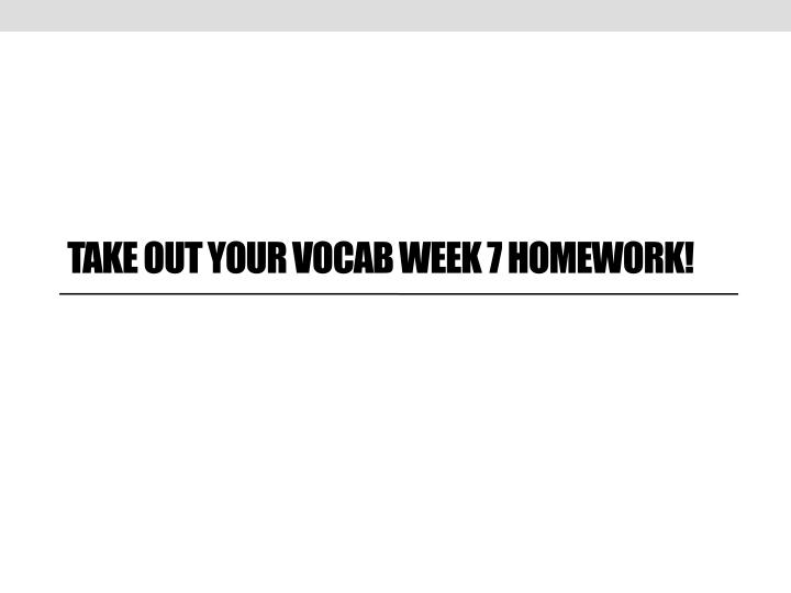 Take out your Vocab Week 7 Homework!