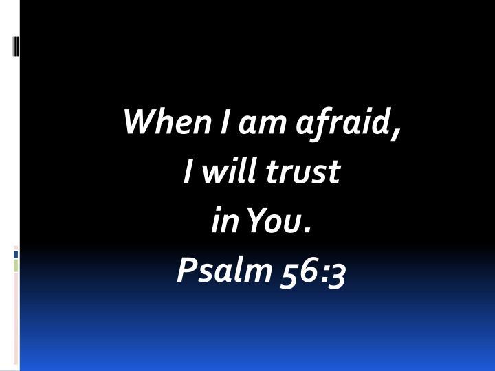 When I am afraid,