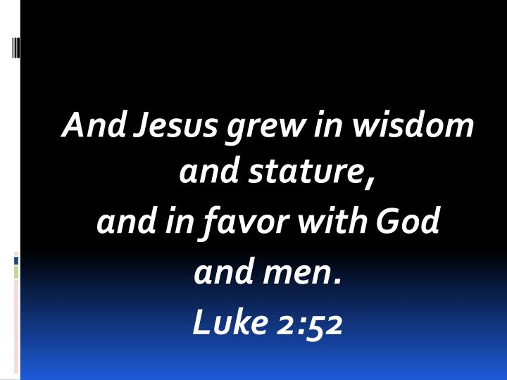 And Jesus grew in wisdom and stature,