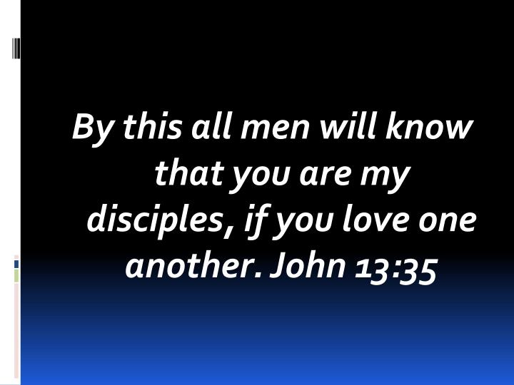 By this all men will know that you are my disciples, if you love one another. John 13:35