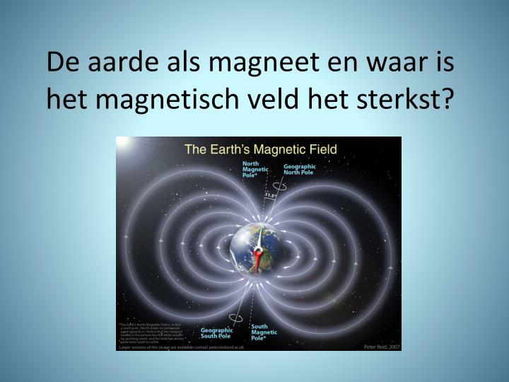 De aarde als magneet en waar is het magnetisch veld het sterkst?