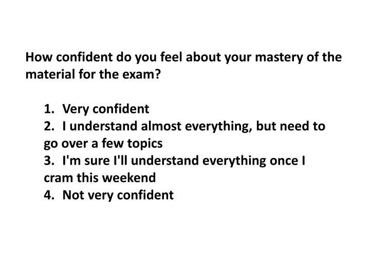 How confident do you feel about your mastery of the material for the exam?