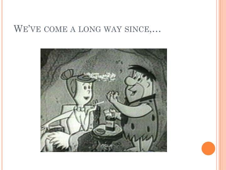 We've come a long way since,…