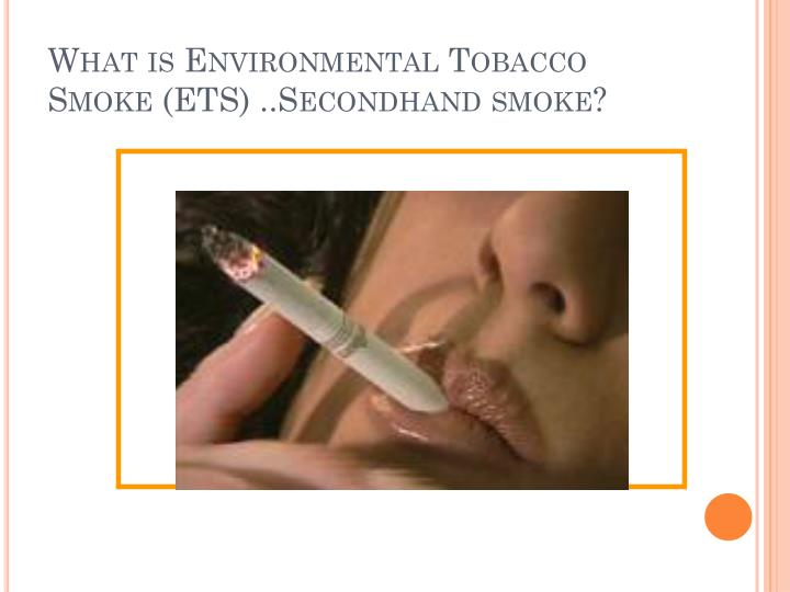 What is Environmental Tobacco Smoke (ETS) ..Secondhand smoke?