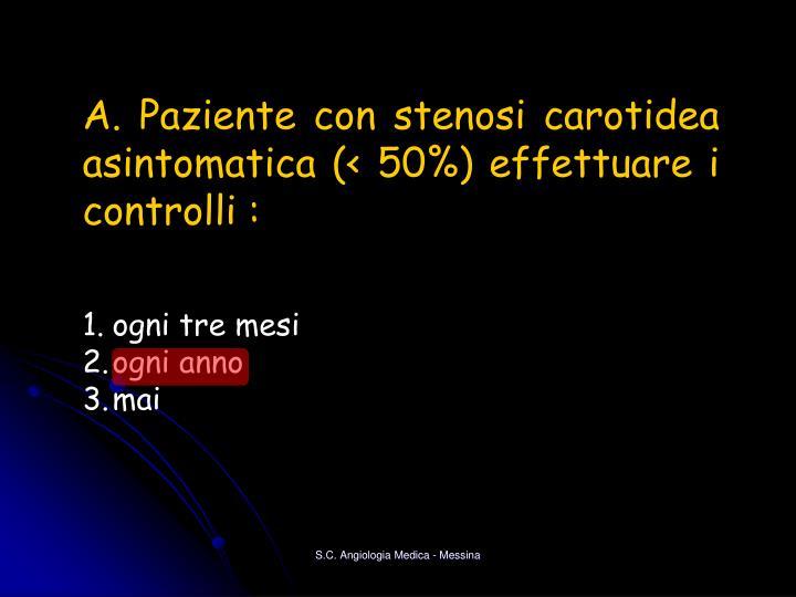 A. Paziente con stenosi carotidea asintomatica (< 50%) effettuare i controlli :