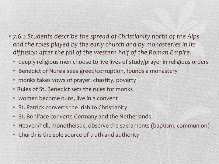 7.6.2 Students describe the spread of Christianity north of the Alps and the roles played by the early church and by monasteries in its diffusion after the fall of the western half of the Roman Empire.