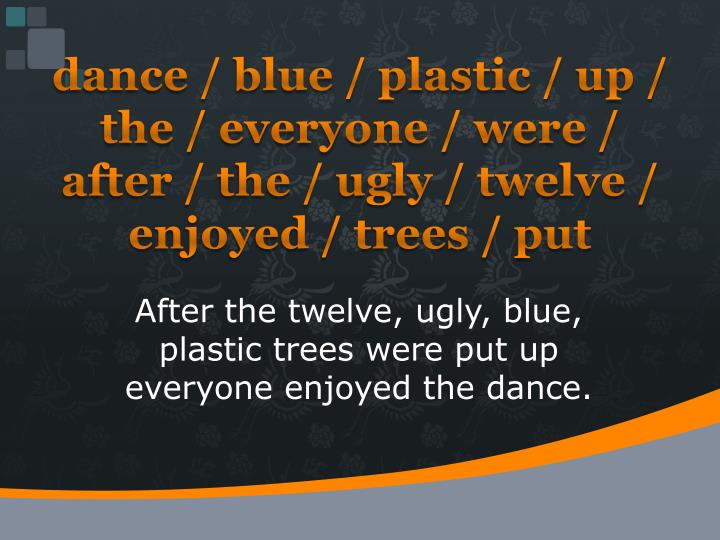 dance / blue / plastic / up / the / everyone / were / after / the / ugly / twelve / enjoyed / trees / put