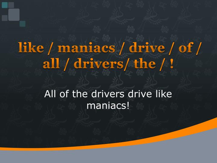 like / maniacs / drive / of / all / drivers/ the / !