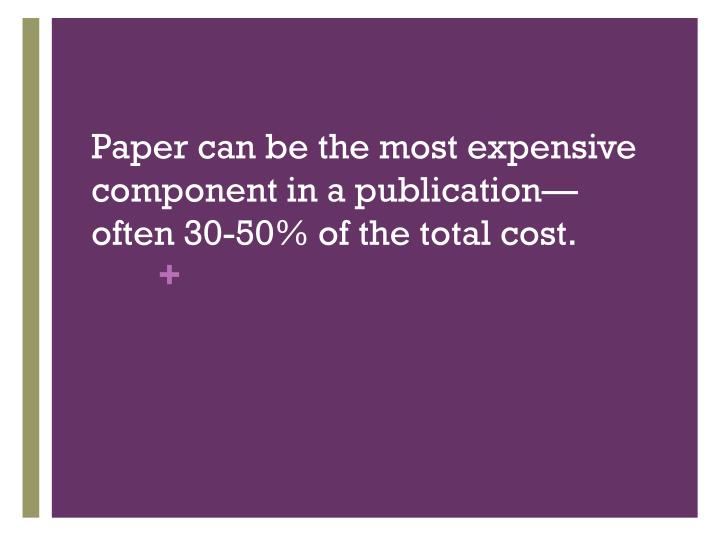 Paper can be the most expensive component in a publication—often 30-50