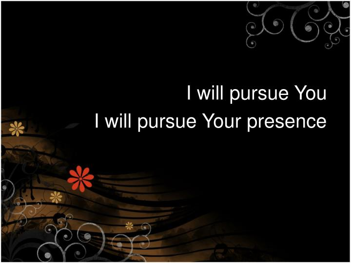 I will pursue You