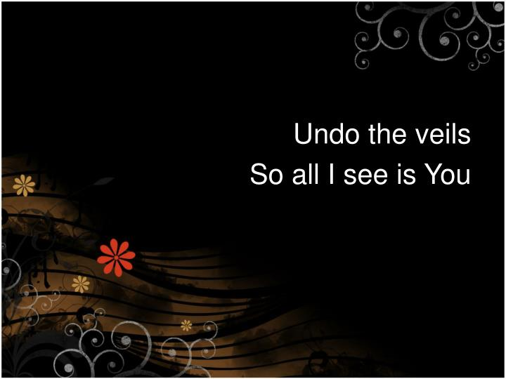Undo the veils
