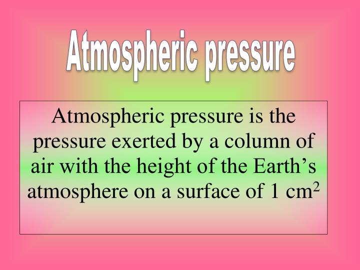 Atmospheric pressure is the pressure exerted by a column of air with the height of the Earth's atmosphere on a surface of 1 cm