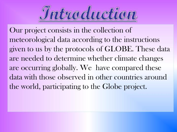 Our project consists in the collection of meteorological data according to the instructions given to us by the protocols of GLOBE. These data are needed to determine whether climate changes are occurring globally. We  have compared these data with those observed in other countries around the world, participating to the Globe project.