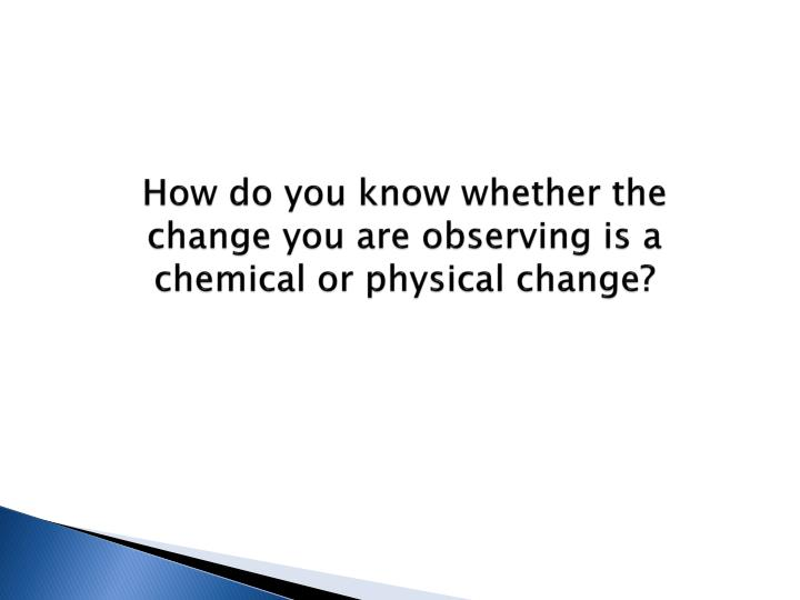 How do you know whether the change you are observing is a chemical or physical change?