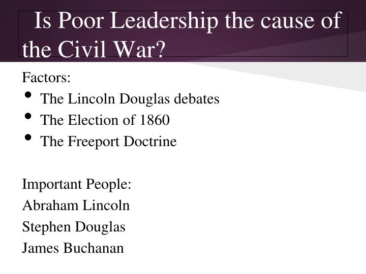 the real causes that lead to the american civil war poor leadership The civil war and failure to compromise essaysthe civil failure of leadership that led to the civil war was the passing of divisions caused by the slavery.