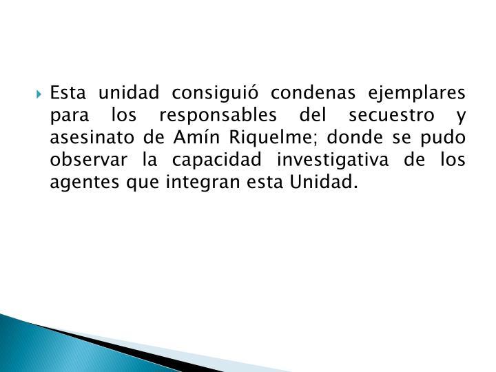 Esta unidad consiguió condenas ejemplares para los responsables del secuestro y asesinato de Amín Riquelme; donde se pudo observar la capacidad investigativa de los agentes que integran esta Unidad.