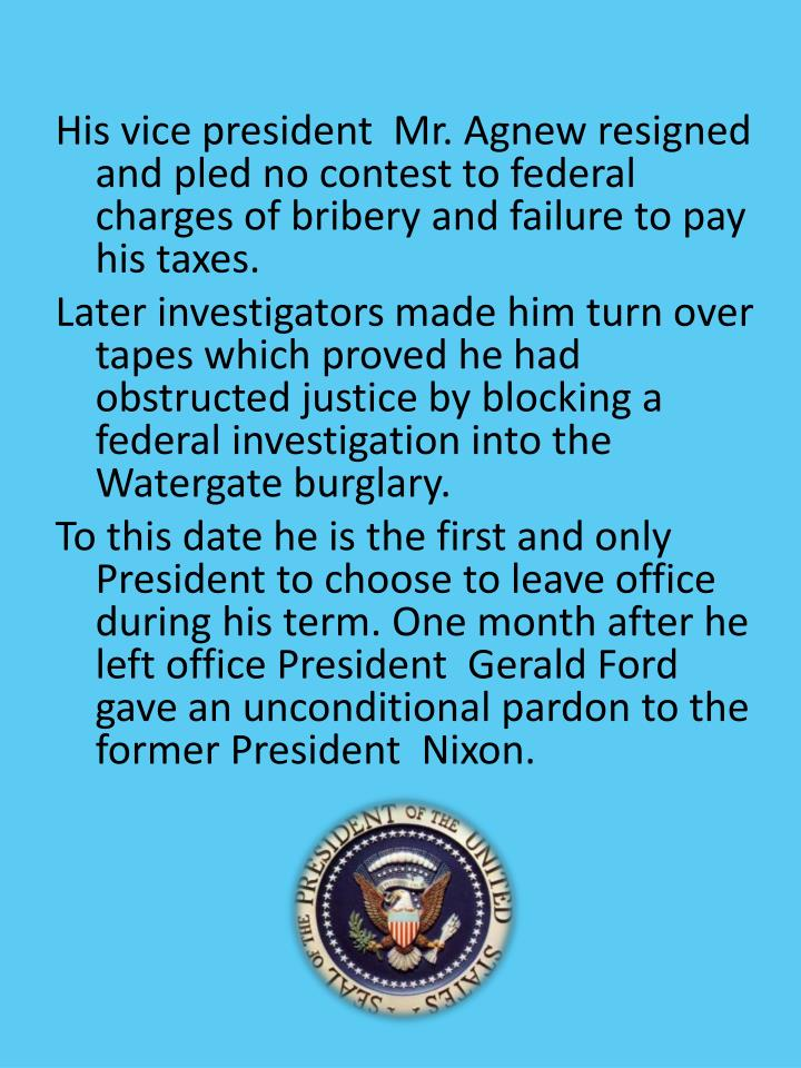 His vice president  Mr. Agnew resigned and pled no contest to federal charges of bribery and failure to pay his taxes.