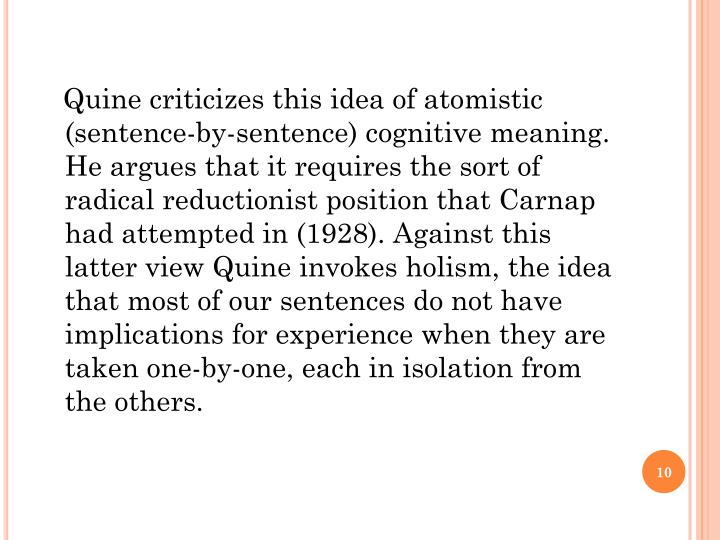 Quine criticizes this idea of atomistic (sentence-by-sentence) cognitive meaning. He argues that it requires the sort of radical reductionist position that Carnap had attempted in (1928). Against this latter view Quine invokes holism, the idea that most of our sentences do not have implications for experience when they are taken one-by-one, each in isolation from the others.
