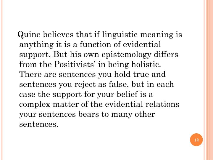 Quine believes that if linguistic meaning is anything it is a function of evidential support. But his own epistemology differs from the Positivists' in being holistic. There are sentences you hold true and sentences you reject as false, but in each case the support for your belief is a complex matter of the evidential relations your sentences bears to many other sentences.
