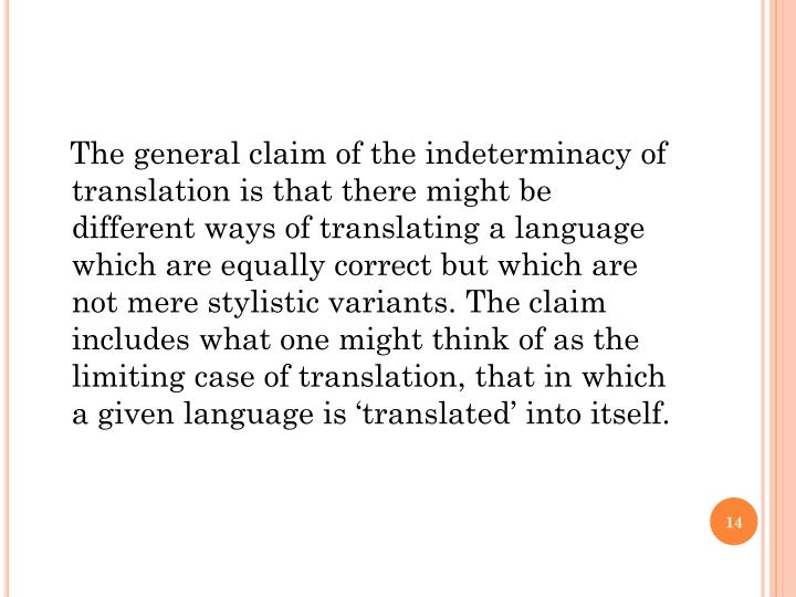 The general claim of the indeterminacy of translation is that there might be different ways of translating a language which are equally correct but which are not mere stylistic variants. The claim includes what one might think of as the limiting case of translation, that in which a given language is 'translated' into itself.