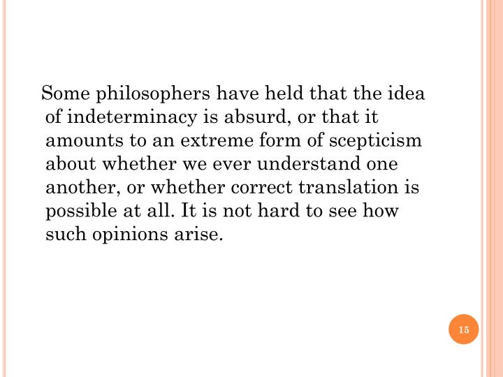 Some philosophers have held that the idea of indeterminacy is absurd, or that it amounts to an extreme form of scepticism about whether we ever understand one another, or whether correct translation is possible at all. It is not hard to see how such opinions arise.