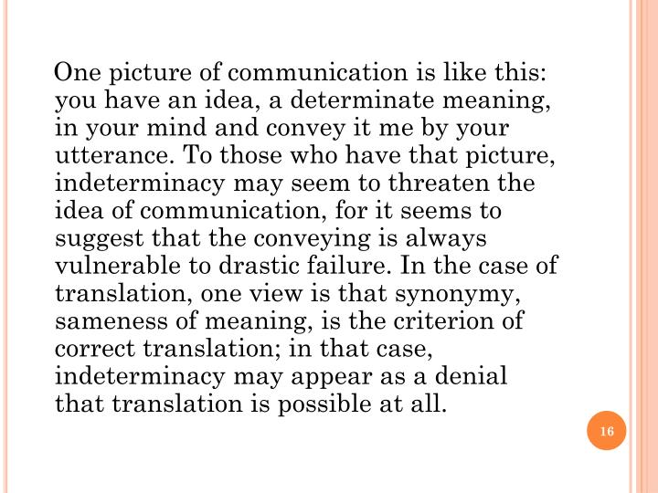 One picture of communication is like this: you have an idea, a determinate meaning, in your mind and convey it me by your utterance. To those who have that picture, indeterminacy may seem to threaten the idea of communication, for it seems to suggest that the conveying is always vulnerable to drastic failure. In the case of translation, one view is that synonymy, sameness of meaning, is the criterion of correct translation; in that case, indeterminacy may appear as a denial that translation is possible at all.