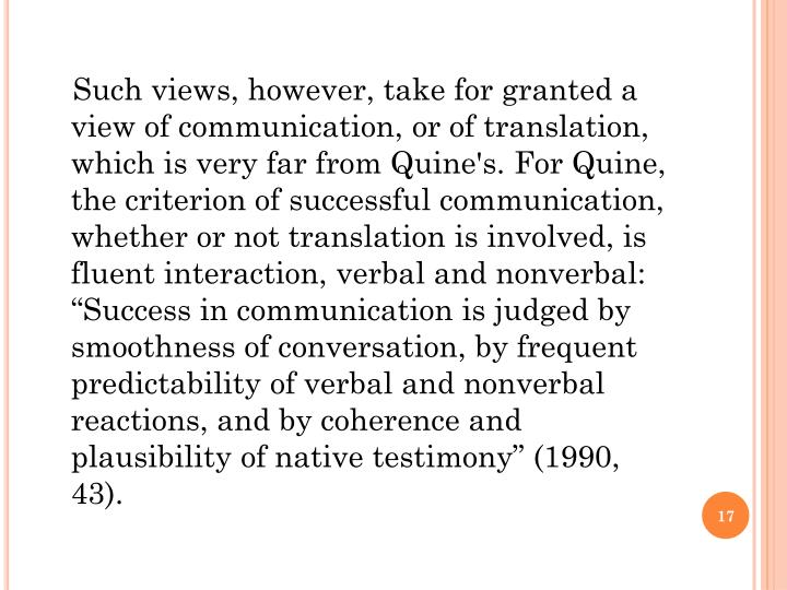 """Such views, however, take for granted a view of communication, or of translation, which is very far from Quine's. For Quine, the criterion of successful communication, whether or not translation is involved, is fluent interaction, verbal and nonverbal: """"Success in communication is judged by smoothness of conversation, by frequent predictability of verbal and nonverbal reactions, and by coherence and plausibility of native testimony"""" (1990, 43)."""
