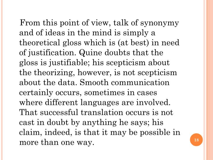 From this point of view, talk of synonymy and of ideas in the mind is simply a theoretical gloss which is (at best) in need of justification. Quine doubts that the gloss is justifiable; his scepticism about the theorizing, however, is not scepticism about the data. Smooth communication certainly occurs, sometimes in cases where different languages are involved. That successful translation occurs is not cast in doubt by anything he says; his claim, indeed, is that it may be possible in more than one way.