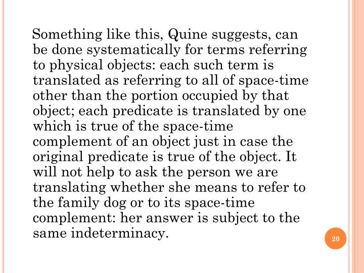 Something like this, Quine suggests, can be done systematically for terms referring to physical objects: each such term is translated as referring to all of space-time other than the portion occupied by that object; each predicate is translated by one which is true of the space-time complement of an object just in case the original predicate is true of the object. It will not help to ask the person we are translating whether she means to refer to the family dog or to its space-time complement: her answer is subject to the same indeterminacy.