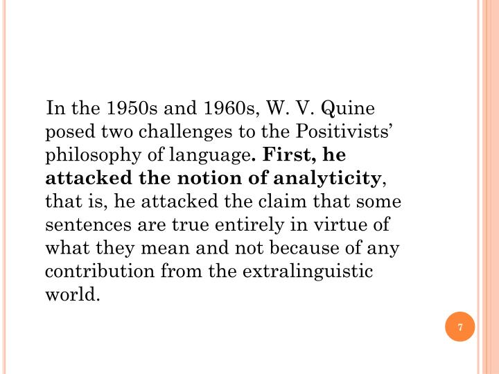 In the 1950s and 1960s, W. V. Quine posed two challenges to the Positivists' philosophy of language