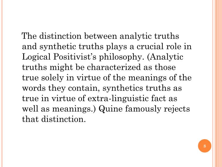 The distinction between analytic truths and synthetic truths plays a crucial role in Logical Positivist's philosophy. (Analytic truths might be characterized as those true solely in virtue of the meanings of the words they contain, synthetics truths as true in virtue of extra-linguistic fact as well as meanings.) Quine famously rejects that distinction.