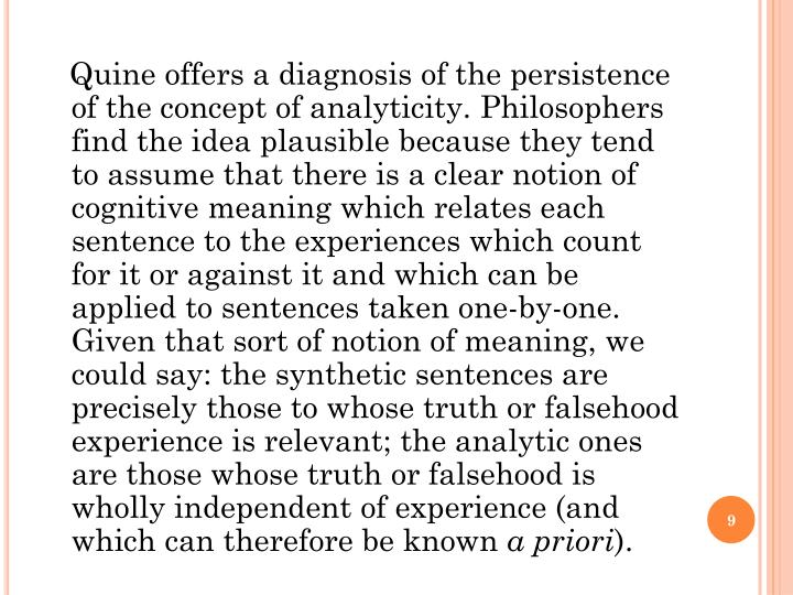 Quine offers a diagnosis of the persistence of the concept of analyticity. Philosophers find the idea plausible because they tend to assume that there is a clear notion of cognitive meaning which relates each sentence to the experiences which count for it or against it and which can be applied to sentences taken one-by-one. Given that sort of notion of meaning, we could say: the synthetic sentences are precisely those to whose truth or falsehood experience is relevant; the analytic ones are those whose truth or falsehood is wholly independent of experience (and which can therefore be known