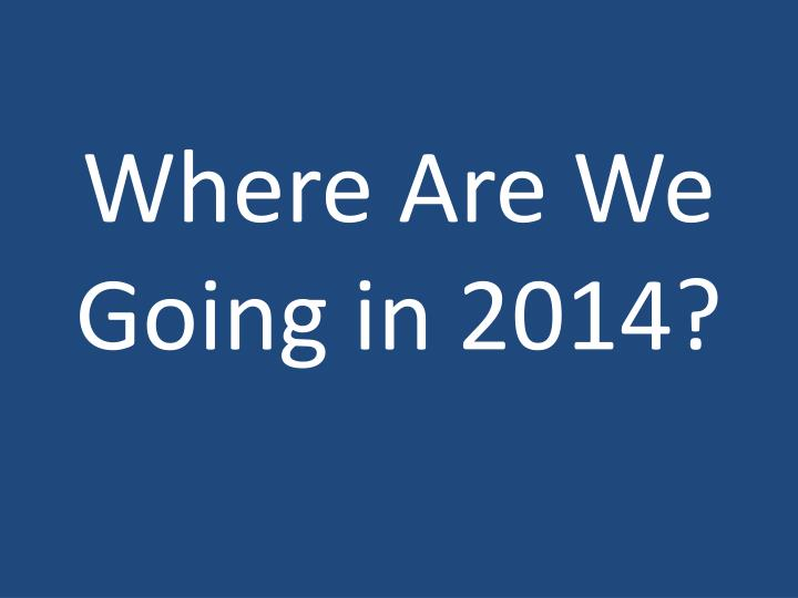 Where Are We Going in 2014?