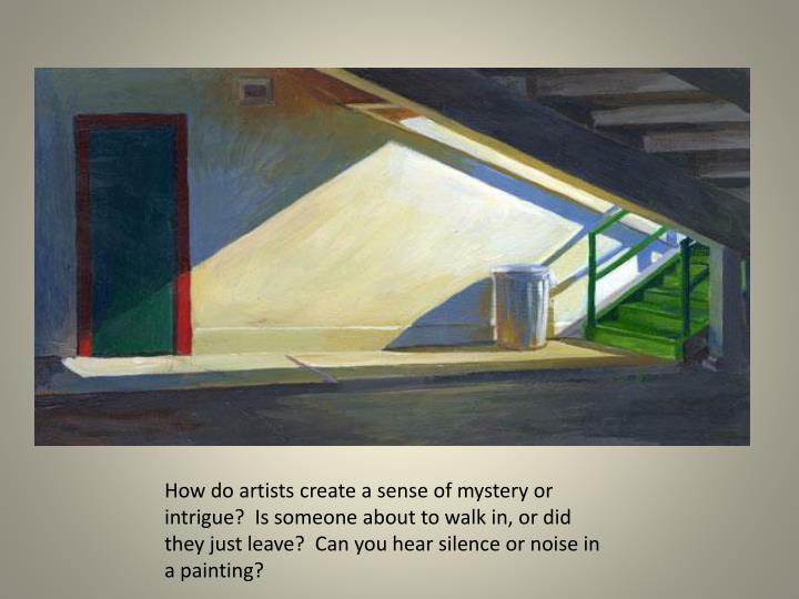 How do artists create a sense of mystery or intrigue?  Is someone about to walk in, or did the...