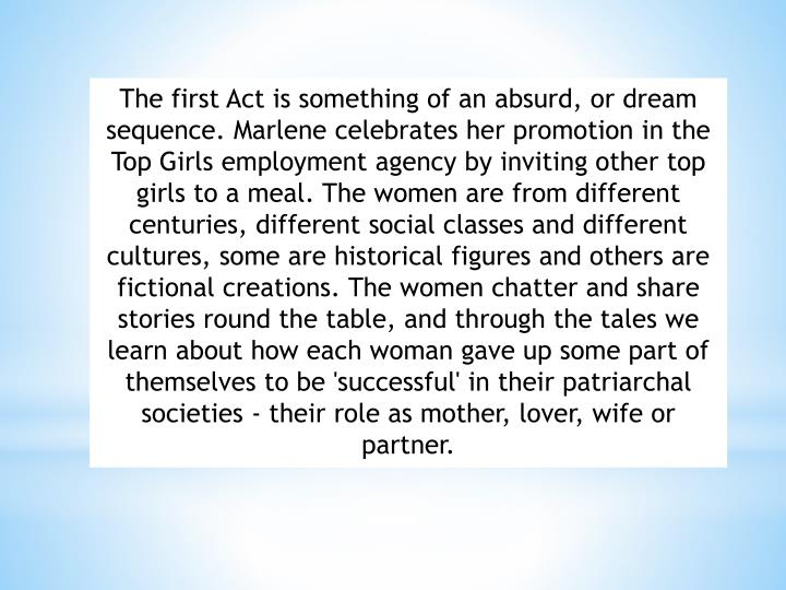 The first Act is something of an absurd, or dream sequence. Marlene celebrates her promotion in the Top Girls employment agency by inviting other top girls to a meal. The women are from different centuries, different social classes and different cultures, some are historical figures and others are fictional creations. The women chatter and share stories round the table, and through the tales we learn about how each woman gave up some part of themselves to be 'successful' in their patriarchal societies - their role as mother, lover, wife or partner.