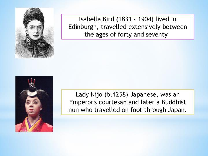 Isabella Bird (1831 - 1904) lived in Edinburgh, travelled extensively between the ages of forty and seventy.
