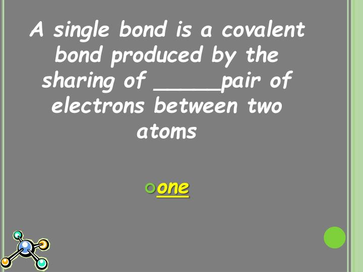 A single bond is a covalent bond produced by the sharing of _____pair of electrons between two atoms