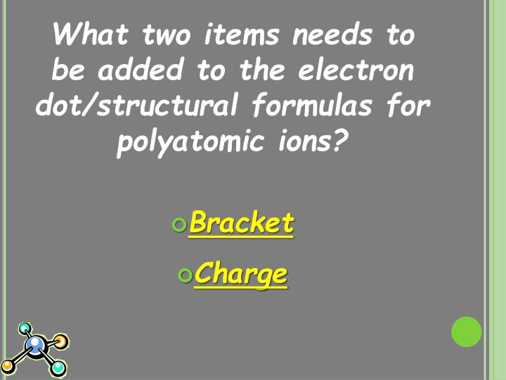 What two items needs to be added to the electron dot/structural formulas for polyatomic ions?