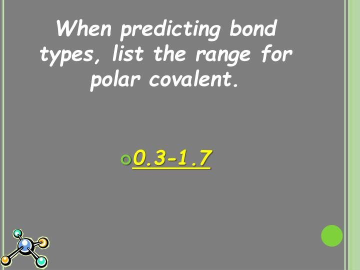 When predicting bond types, list the range for polar covalent.