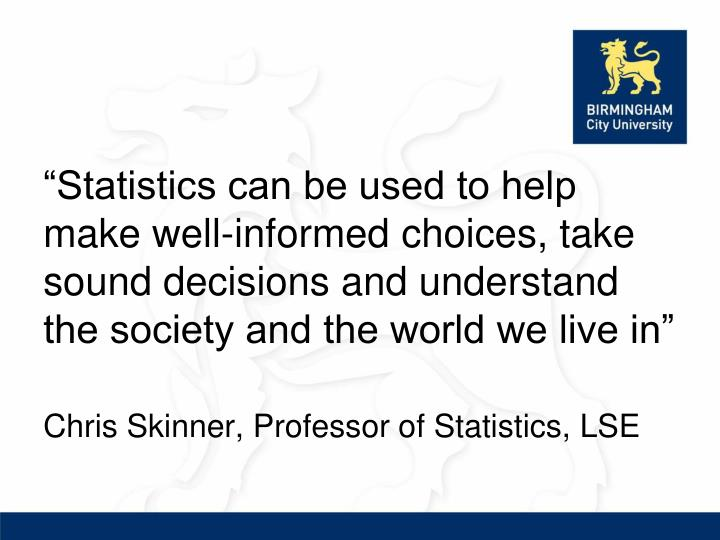 """Statistics can be used to help make well-informed choices, take sound decisions and understand the society and the world we live in"""