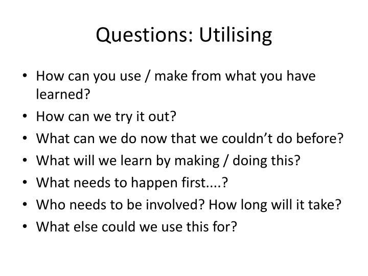 Questions: Utilising